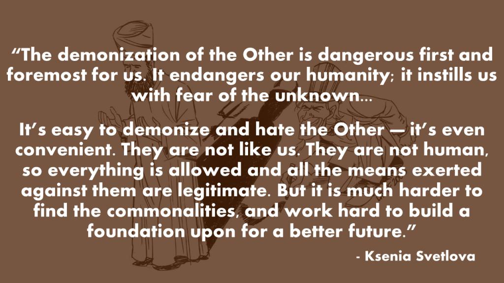 """""""La diabolisation de l'autre est dangereuse avant tout pour nous. Elle met en danger notre humanité, elle nous instille la peur de l'inconnu... C'est facile de diaboliser et de haïr l'autre, c'est même pratique. Ils ne sont pas comme nous. Ils ne sont pas humains, donc tout est permis et tous les moyens exercés contre eux sont légitimes. Mais il est beaucoup plus difficile de trouver les points communs, et de travailler dur pour construire une fondation pour un avenir meilleur. """" - Ksenia Svetlova"""